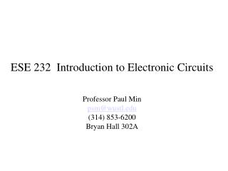 ESE 232  Introduction to Electronic Circuits Professor Paul Min psm@wustl (314) 853-6200