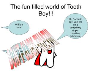 The fun filled world of Tooth Boy!!!