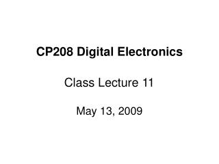 CP208 Digital Electronics Class Lecture 11 May 13, 2009