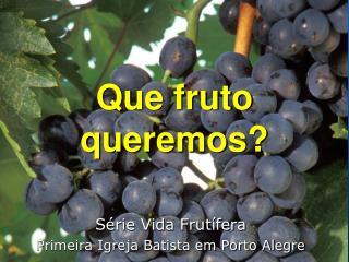 Que fruto queremos?