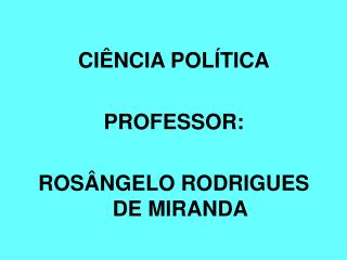 CIÊNCIA POLÍTICA PROFESSOR:  ROSÂNGELO RODRIGUES DE MIRANDA