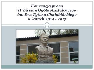 Koncepcja pracy IV Liceum Og�lnokszta?c?cego im. Dra Tytusa Cha?ubi?skiego w latach 2014 - 2017