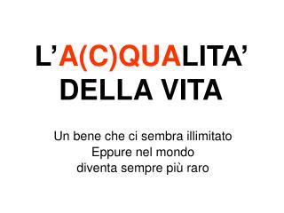 L' A(C)QUA LITA'  DELLA VITA
