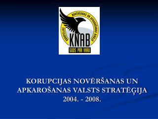 KORUPCIJAS NOVĒRŠANAS UN APKAROŠANAS VALSTS STRATĒĢIJA 2004. - 2008.