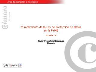 Cumplimiento de la Ley de Protección de Datos en la PYME Jornada TIC Javier Prenafeta Rodríguez