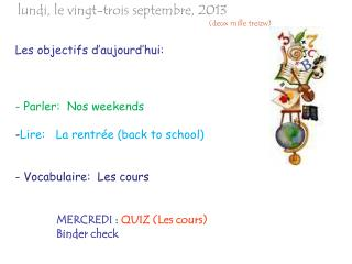 Les  objectifs d'aujourd'hui : -  Parler :   Nos  weekends - Lire:   La  rentrée  (back to school)