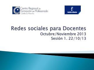 Redes sociales para Docentes Octubre/Noviembre 2013 Sesión 1. 22/10/13