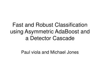 Fast and Robust Classification using Asymmetric AdaBoost and a Detector Cascade
