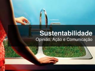 Sustentabilidade Opini ão, Ação e Comunicação