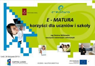 E - MATURA korzyści dla uczniów i szkoły mgr Bożena Witkowska  nauczyciel matematyki i informatyki