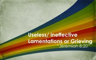Useless / ineffective  Lamentations  or Grieving