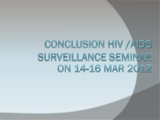 Conclusion HIV /AIDS surveillance seminar  on 14-16 Mar 2012