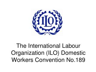 The International Labour Organization (ILO) Domestic Workers Convention No.189