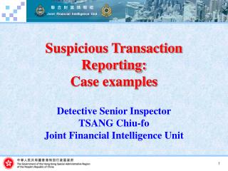 Suspicious Transaction Reporting: Case examples   Detective Senior Inspector  TSANG Chiu-fo Joint Financial Intelligence