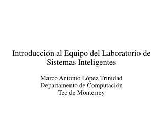Introducción al Equipo del Laboratorio de Sistemas Inteligentes Marco Antonio López Trinidad