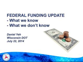 FEDERAL FUNDING UPDATE - What we know - What we don't know Daniel Yeh Wisconsin DOT July 22, 2014