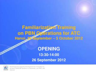 Familiarization Training on PBN Operations for ATC Hanoi, 26 September – 5 October 2012 OPENING