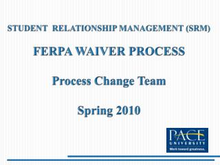 STUDENT  RELATIONSHIP MANAGEMENT (SRM) FERPA WAIVER PROCESS Process Change Team Spring 2010