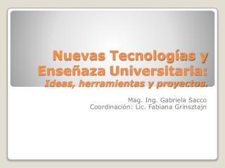 Nuevas Tecnologías y  Enseñaza  Universitaria: Ideas, herramientas y proyectos.