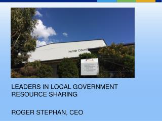 LEADERS IN LOCAL GOVERNMENT RESOURCE SHARING ROGER STEPHAN, CEO