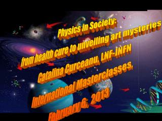 Physics in Society: from health cure to unveiling art mysteries Catalina Curceanu, LNF-INFN