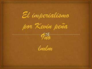 El imperialismo por Kevin peña 9no lmlm