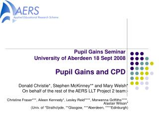 Pupil Gains Seminar University of Aberdeen 18 Sept 2008 Pupil Gains and CPD