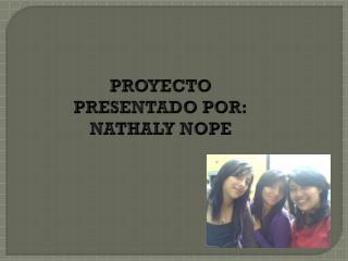 PROYECTO PRESENTADO POR: NATHALY NOPE