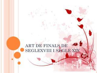 ART  DE FINALS DE SEGLEXVIII I SEGLE XIX