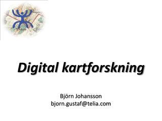 Digital kartforskning Björn Johansson bjorn.gustaf@telia