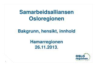 Samarbeidsalliansen Osloregionen Bakgrunn, hensikt, innhold Hamarregionen 26.11.2013 .