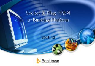 Socket & Plug  기반의 u-Banking Platform