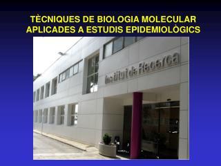 TÈCNIQUES DE BIOLOGIA MOLECULAR APLICADES A ESTUDIS EPIDEMIOLÒGICS