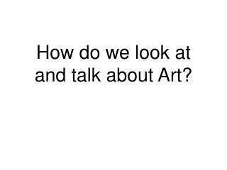 How do we look at and talk about Art?