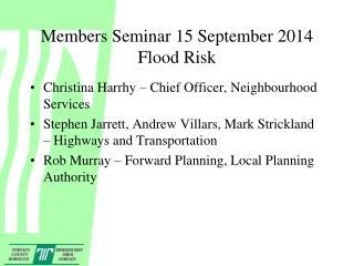 Members Seminar 15 September 2014 Flood Risk