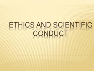 ETHICS AND SCIENTIFIC CONDUCT