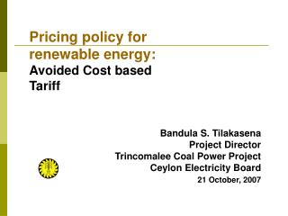 Bandula S. Tilakasena Project Director  Trincomalee Coal Power Project  Ceylon Electricity Board 21 October, 2007
