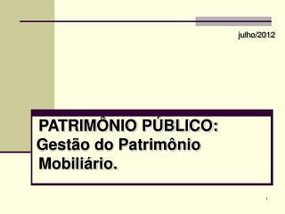 julho/2012 PATRIMÔNIO PÚBLICO:       Gestão do Patrimônio Mobiliário.