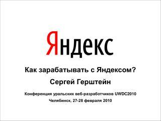 Как зарабатывать с Яндексом? Сергей Герштейн Конференция уральских веб-разработчиков  UWDC2010