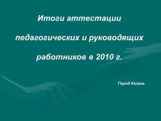 Итоги аттестации  педагогических и руководящих  работников в 2010 г. Город Казань