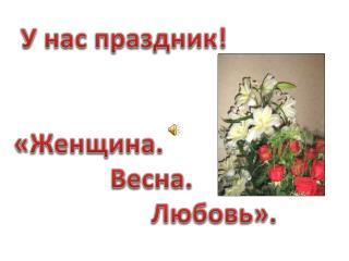 У нас праздник! «Женщина.                Весна.                      Любовь».