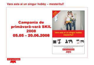 Campania  de  prim ăvară -var ă SKIL 2008 05.05 – 20.06.2008