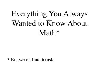 Everything You Always Wanted to Know About Math