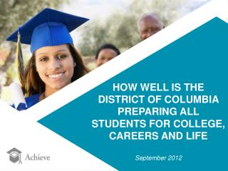 HOW WELL IS THE DISTRICT OF COLUMBIA  PREPARING ALL  STUDENTS FOR COLLEGE,  CAREERS AND LIFE