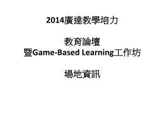 2014 廣達教學培 力 教育 論壇 暨 Game-Based Learning 工作 坊 場地資訊