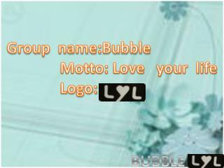 Group   name:Bubble      Motto: Love   your  life               Logo: