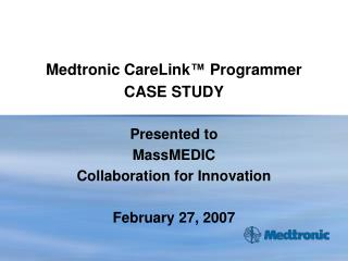 Medtronic CareLink ™  Programmer CASE STUDY Presented to  MassMEDIC Collaboration for Innovation