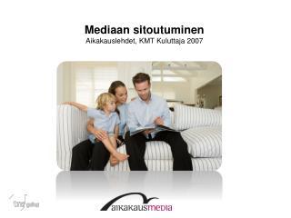 Mediaan sitoutuminen Aikakauslehdet, KMT Kuluttaja 2007