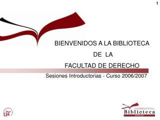 BIENVENIDOS A LA BIBLIOTECA  DE  LA  FACULTAD DE DERECHO Sesiones Introductorias - Curso 2006/2007