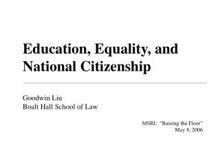 Education, Equality, and National Citizenship Goodwin Liu Boalt Hall School of Law